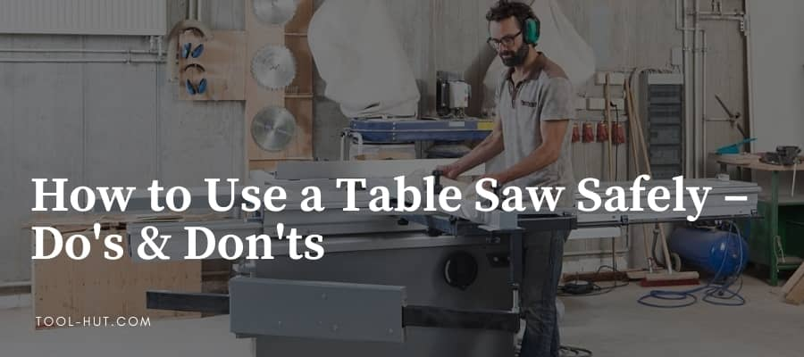 How to use a table saw safely – Do's & Don'ts